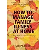 img - for [ HOW TO MANAGE FAMILY ILLNESS AT HOME (REVISED) ] By Pharaoh, Gill ( Author) 2013 [ Paperback ] book / textbook / text book