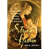 Strange Heaven: The Virgin Mary as Woman, Mother, Disciple and Advocateby Jon M. Sweeney