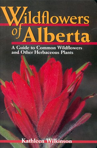 Wildflowers of Alberta: A Guide to Common Wildflowers and Other Herbaceous Plants