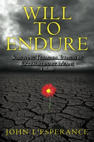 Will to Endure: Surviving Terminal Illness by Extraordinary Means...A Memoir PDF
