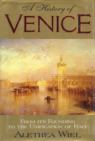 A History of Venice: From Its Founding to the Unification of Italy, Alethea Wiel