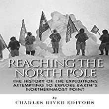 Reaching the North Pole: The History of the Expeditions Attempting to Explore Earth's Northernmost Point (       UNABRIDGED) by Charles River Editors Narrated by Nathan Yoder