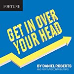 Get in Over Your Head | Daniel Roberts, Fortune Contributors