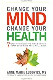 Change Your Mind, Change Your Health: 7 Ways to Harness the Power of Your Brain to Achieve True Well-Being