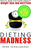 Dieting Madness: Facts and Fiction about Weightloss and Nutrition