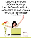 Debunking the Myths of Online Teaching: A Teachers guide to Finding, Succeeding at, and Enjoying an Online Teaching Job