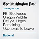 FBI Blockades Oregon Wildlife Refuge, Urges Remaining Occupiers to Leave | Sarah Kaplan,Adam Goldman,Mark Berman
