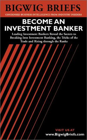 Bigwig Briefs: Become an Investment Banker - The Real World Intelligence Necessary to Become a Successful Investment Banker