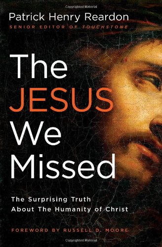 The Jesus We Missed: The Surprising Truth About the Humanity of Christ, Patrick Henry Reardon
