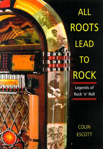 ALL ROOTS LEAD TO ROCK: Legends of Early Rock `n' Roll. A Bear Family Reader, editor ColinEscott