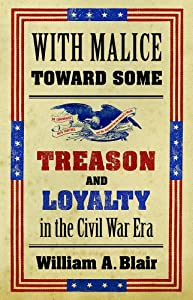 With Malice toward Some: Treason and Loyalty in the Civil War Era (Littlefield History of the Civil War Era) by William Alan Blair
