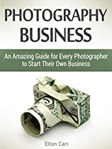Photography Business: An Amazing Guide For Every Photographer To Start Their Own Business (photography Business, Business Photography, Business Photography Books)