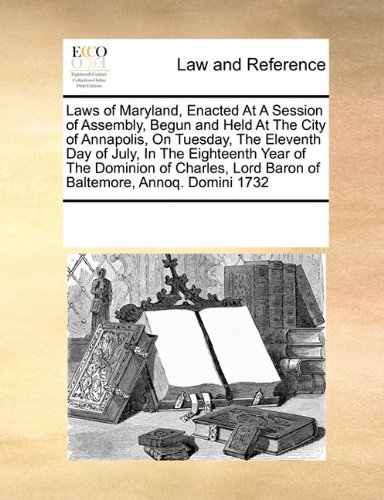 Laws of Maryland, Enacted At A Session of Assembly, Begun and Held At The City of Annapolis, On Tuesday, The Eleventh Day of July, In The Eighteenth ... Lord Baron of Baltemore, Annoq. Domini 1732
