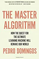 The Master Algorithm: How the Quest for the Ultimate Learning Machine Will Remake Our World Front Cover