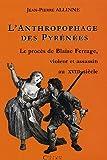 echange, troc Jean-Pierre Allinne - L'anthropophage des Pyrénées : Le procès de Blaise Ferrage, violeur et assassin à la fin du 18e siècle