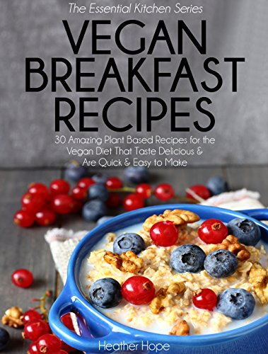Vegan Breakfast Recipes: 30 Amazing Plant Based Recipes for The Vegan Diet That Taste Delicious & Are Quick & Easy to Make (Essential Kitchen Series) by Heather Hope