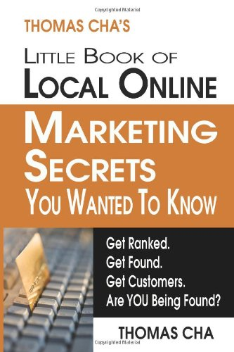 Thomas Cha'S Little Book Of Local Online Marketing Secrets You Wanted To Know: Get Ranked. Get Found. Get Customers. Are You Being Found?