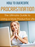 How to Overcome Procrastination: The Ultimate Guide to Living a More Productive Life (Overcoming Procrastination, Managing Procrastination, Increasing Productivity)