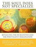 img - for The Soul Does Not Specialize: Revaluing the Humanities and the Polyvalent Imagination book / textbook / text book