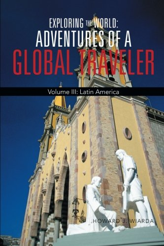 Exploring the World: Adventures of a Global Traveler: Latin America