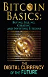 Bitcoin Basics: Buying, Selling, Creating and Investing Bitcoins - The Digital Currency of the Future (bitcoin, bitcoin beginner, bitcoin mining Book 1)