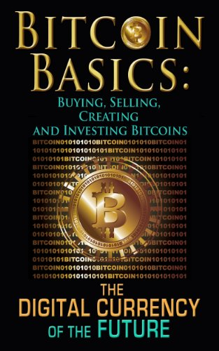 Bitcoin Basics: Buying, Selling, Creating and Investing Bitcoins - The Digital Currency of the Future (bitcoin, bitcoin beginner, bitcoin mining)