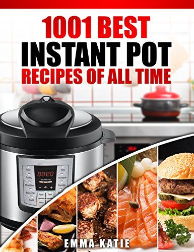 Instant Pot Cookbook: 1001 Best Instant Pot Recipes of All Time (Instant Pot, Instant Pot Slow Cooker, Slow Cooking, Meals, Instant Pot For Two, Crock ... Pressure Cooker, Vegan, Paleo Diet) by Emma Katie