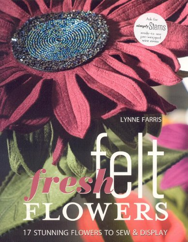 Fresh Felt Flowers: 17 Stunning Flowers to Sew & Display