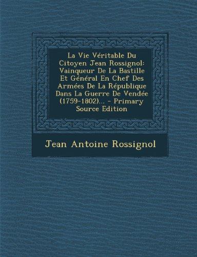 La Vie Véritable Du Citoyen Jean Rossignol: Vainqueur De La Bastille Et Général En Chef Des Armées De La République Dans La Guerre De Vendée (1759-1802)...