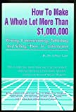 "How to Make a Whole Lot More Than $1,000,000:  Writing, Commissioning, Publishing and Selling ""How-To"" Information"