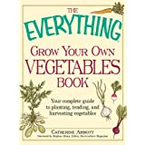 The Everything Grow Your Own Vegetables Book: Your Complete Guide to planting, tending, and harvesting vegetables (Everything�) ~ Catherine Abbott