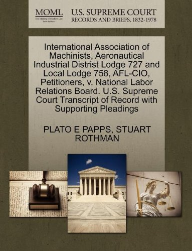 International Association of Machinists, Aeronautical Industrial Distrist Lodge 727 and Local Lodge 758, AFL-CIO, Petitioners, v. National Labor ... of Record with Supporting Pleadings