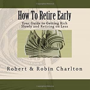 How To Retire Early: Your Guide to Getting Rich Slowly and Retiring on Less by CreateSpace Independent Publishing Platform