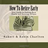 Buy How To Retire Early: Your Guide to Getting Rich Slowly and Retiring on Less