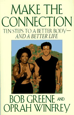 Make the Connection: Ten Steps to a Better Body and a Better Life, Bob Greene, Oprah Winfrey