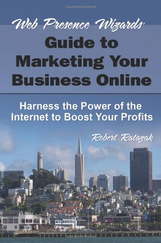 Web Presence Wizard'S Guide To Marketing Your Business Online: Harness The Power Of The Internet To Boost Your Profits