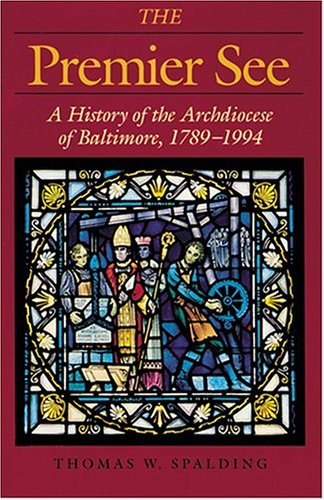 The Premier See: A History of the Archdiocese of Baltimore, 1789-1989 (Maryland Paperback Bookshelf), THOMAS W. SPALDING
