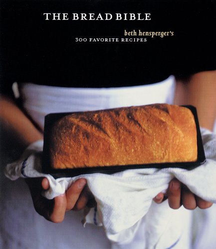 The Bread Bible: 300 Favorite Recipes by Beth Hensperger