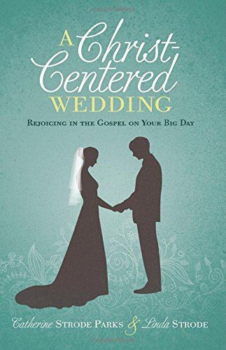 A Christ-Centered Wedding: Rejoicing in the Gospel on Your Big Day