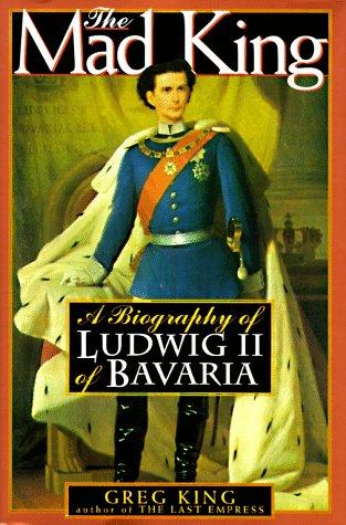The Mad King  The Life and Times of Ludwig II of Bavaria, King, Greg