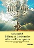 Frederick Moll Bildung als Medium der jüdischen Emanzipation: Eine Untersuchung Des Jüdischen Bildungsverständnisses Zwischen Aufklärung Und Tradition