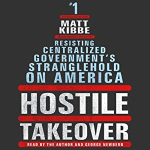 Hostile Takeover: Resisting Centralized Government's Stranglehold on America | [Matt Kibbe]