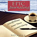 Epic Journaling: The Ultimate Guide to Achieving Mindfulness, Inner Peace, and Mental Clarity Through Your Journal | Sid Akula