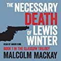 The Necessary Death of Lewis Winter Audiobook by Malcolm Mackay Narrated by Angus King