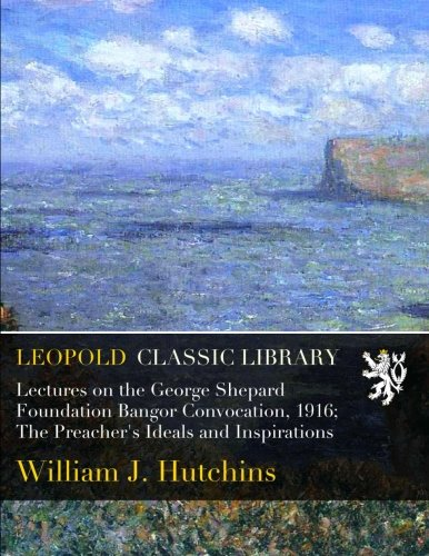 Lectures on the George Shepard Foundation Bangor Convocation, 1916; The Preacher's Ideals and Inspirations PDF