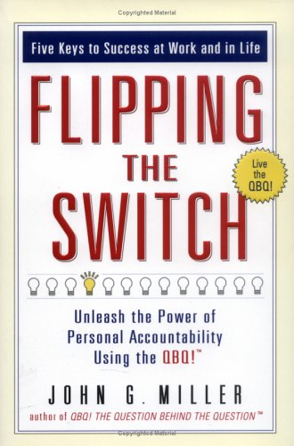 Flipping the Switch: Unleash the Power of Personal Accountability Using the QBQ!, John G. Miller