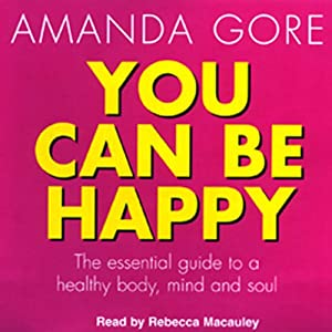 You Can Be Happy: The Essential Guide to a Healthy Body, Mind, and Soul | [Amanda Gore]
