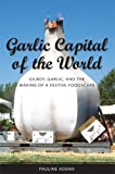 Garlic Capital of the World: Gilroy, Garlic, and the Making of a Festive Foodscape