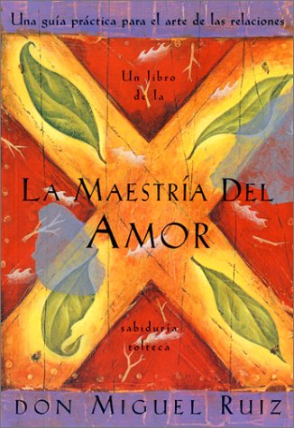 La Maestria del Amor: Un Libro de La Sabiduria Tolteca, the Mastery of Love, Spanish-Language Edition = The Mastery of Love (Libro de Sabiduria Tolteca)