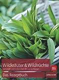 Wildkräuter & Wildfrüchte - das Rezeptbuch: Sammeln und zubereiten Monat für Monat